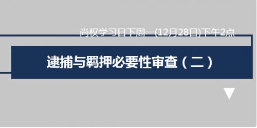 12月28日尚权学习由巩志芳律师主讲,主题为:逮捕与羁押必要性审查